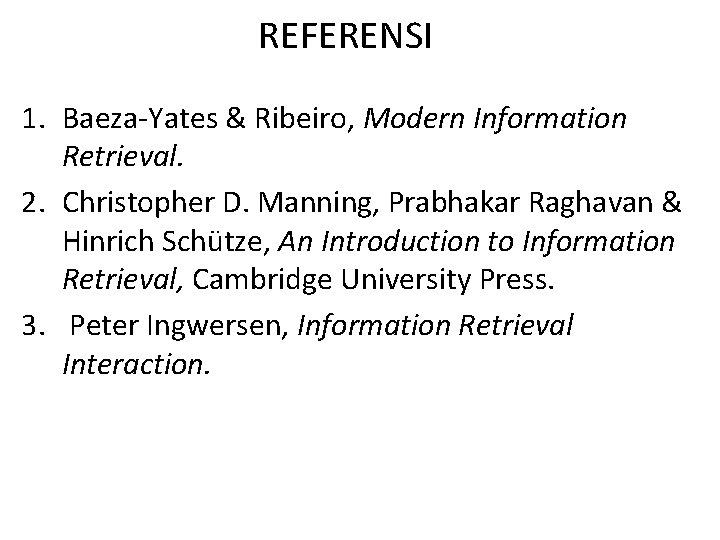 REFERENSI 1. Baeza-Yates & Ribeiro, Modern Information Retrieval. 2. Christopher D. Manning, Prabhakar Raghavan
