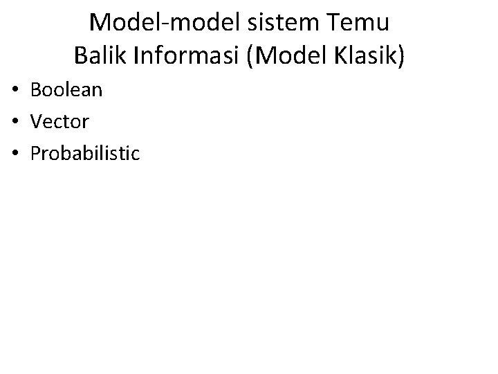 Model-model sistem Temu Balik Informasi (Model Klasik) • Boolean • Vector • Probabilistic