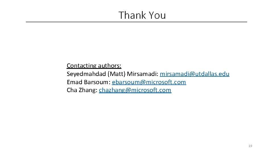 Thank You Contacting authors: Seyedmahdad (Matt) Mirsamadi: mirsamadi@utdallas. edu Emad Barsoum: ebarsoum@microsoft. com Cha