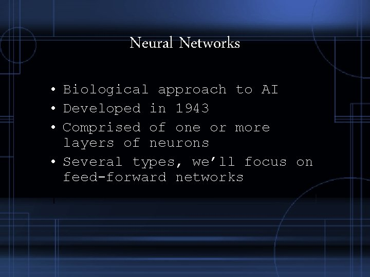 Neural Networks • Biological approach to AI • Developed in 1943 • Comprised of