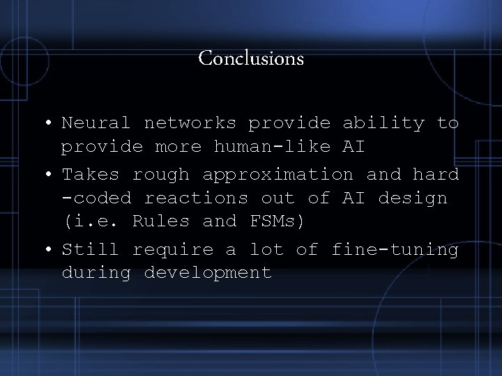 Conclusions • Neural networks provide ability to provide more human-like AI • Takes rough