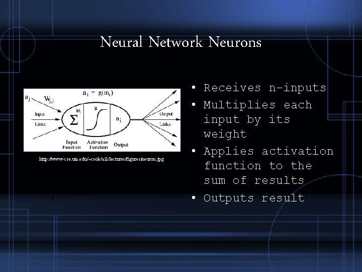 Neural Network Neurons http: //www-cse. uta. edu/~cook/ai 1/lectures/figures/neuron. jpg • Receives n-inputs • Multiplies