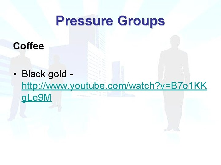 Pressure Groups Coffee • Black gold http: //www. youtube. com/watch? v=B 7 o 1