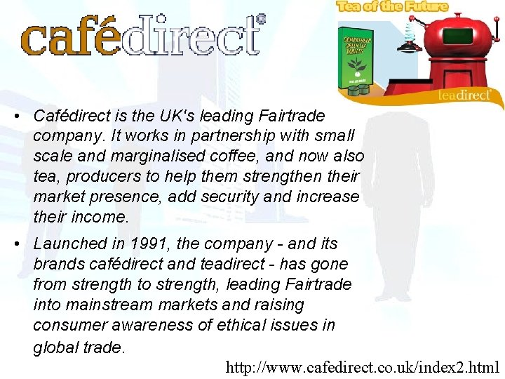 • Cafédirect is the UK's leading Fairtrade company. It works in partnership with