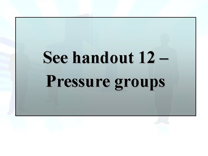 See handout 12 – Pressure groups