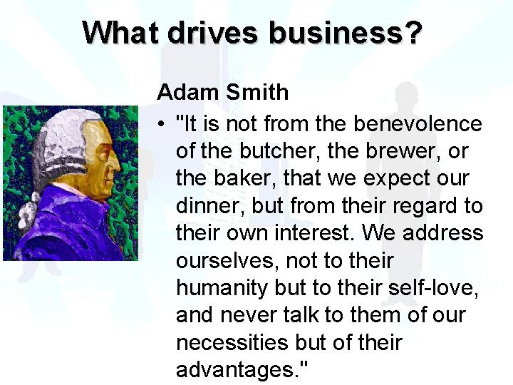 """What drives business? Adam Smith • """"It is not from the benevolence of the"""