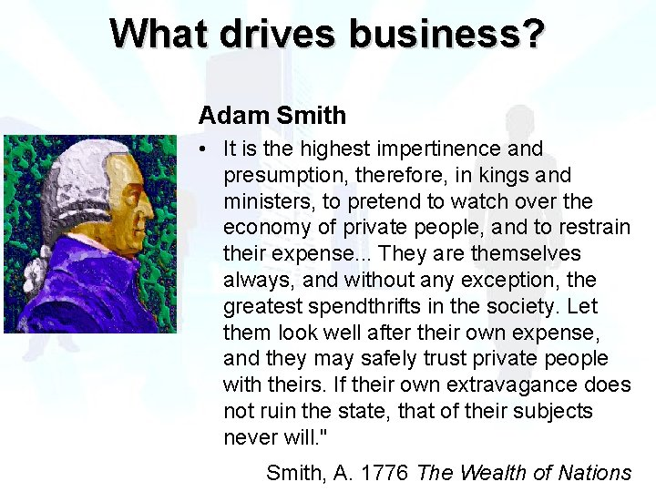 What drives business? Adam Smith • It is the highest impertinence and presumption, therefore,