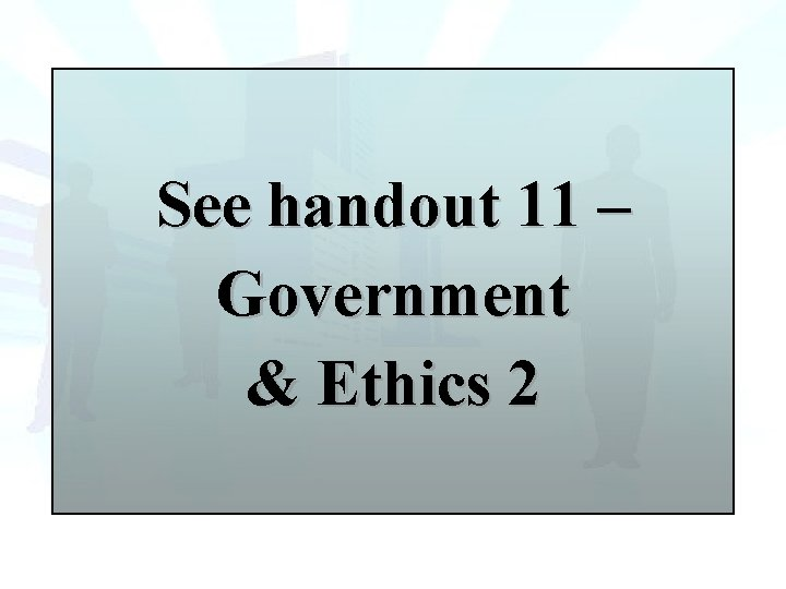 See handout 11 – Government & Ethics 2