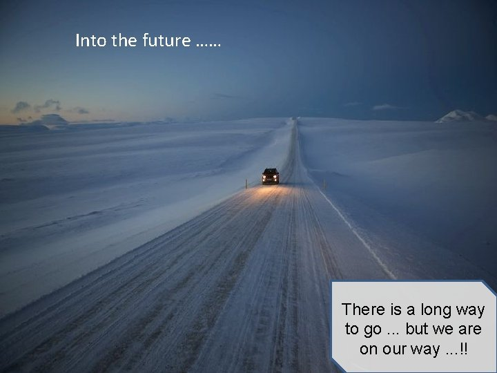 Into the future …… There is a long way to go. . . but