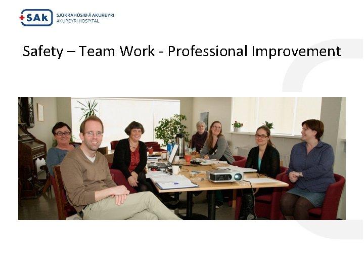 Safety – Team Work - Professional Improvement