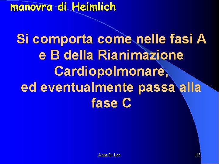 manovra di Heimlich Si comporta come nelle fasi A e B della Rianimazione Cardiopolmonare,