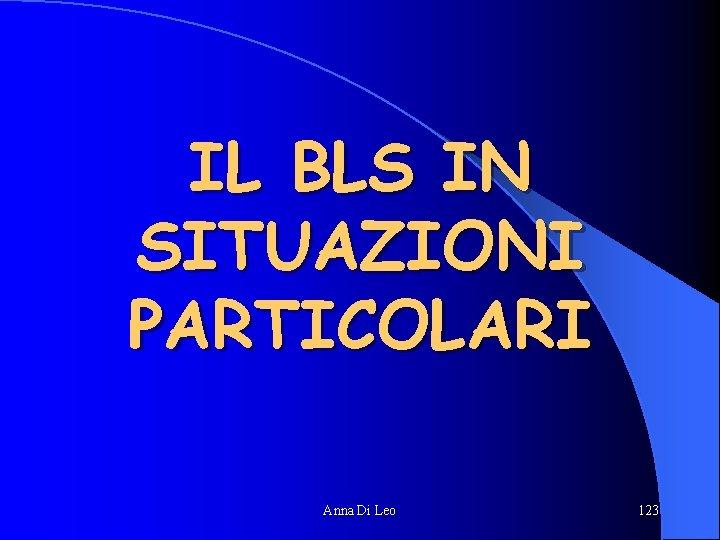 IL BLS IN SITUAZIONI PARTICOLARI Anna Di Leo 123