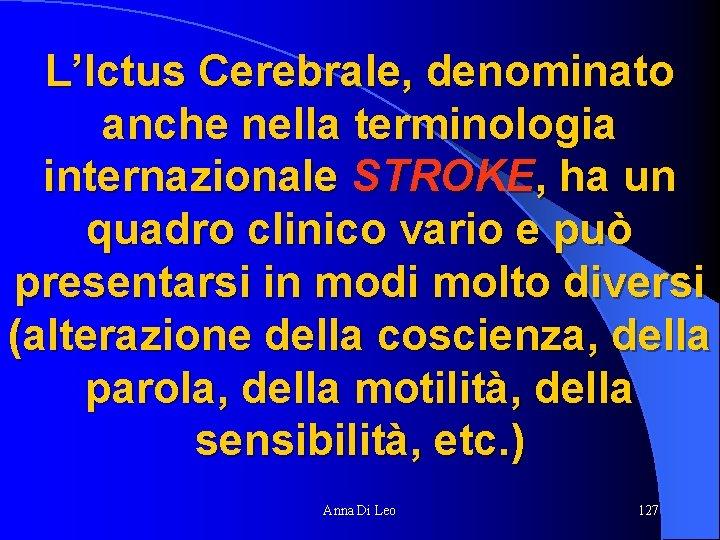 L'Ictus Cerebrale, denominato anche nella terminologia internazionale STROKE, ha un quadro clinico vario e