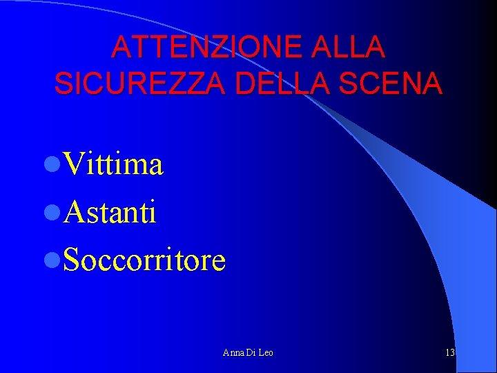 ATTENZIONE ALLA SICUREZZA DELLA SCENA l. Vittima l. Astanti l. Soccorritore Anna Di Leo