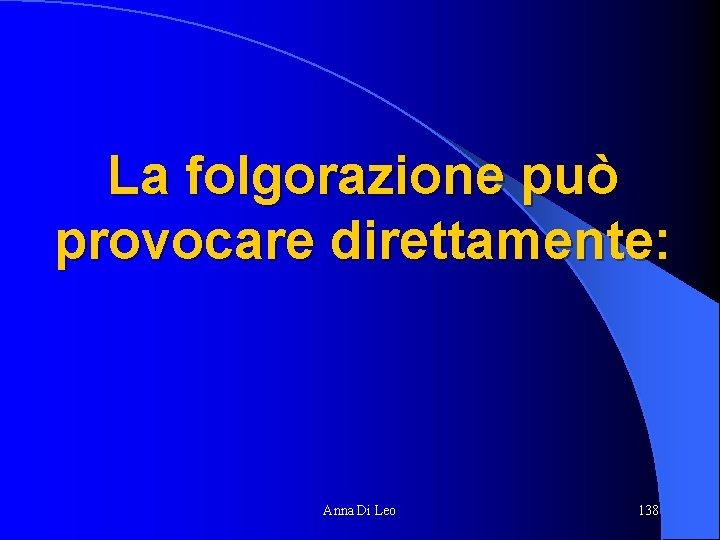 La folgorazione può provocare direttamente: Anna Di Leo 138