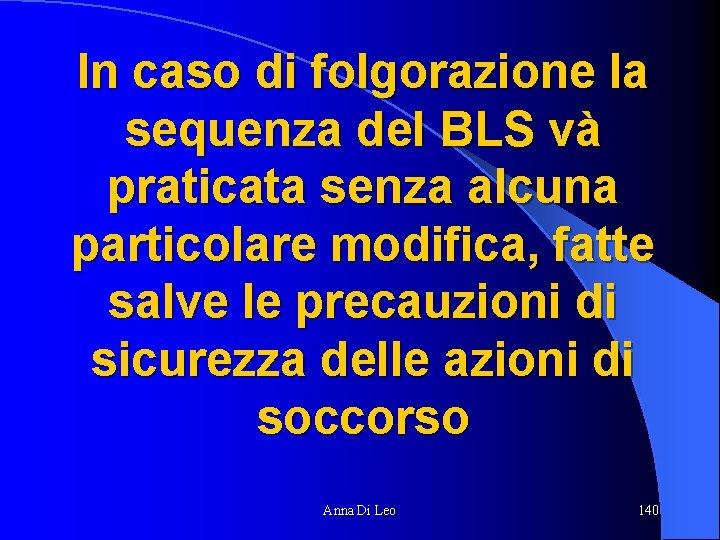 In caso di folgorazione la sequenza del BLS và praticata senza alcuna particolare modifica,