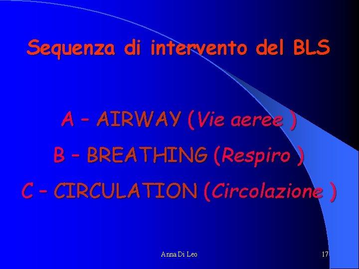 Sequenza di intervento del BLS A – AIRWAY (Vie aeree ) B – BREATHING