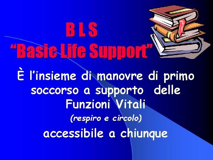 """BLS """"Basic Life Support"""" È l'insieme di manovre di primo soccorso a supporto delle"""