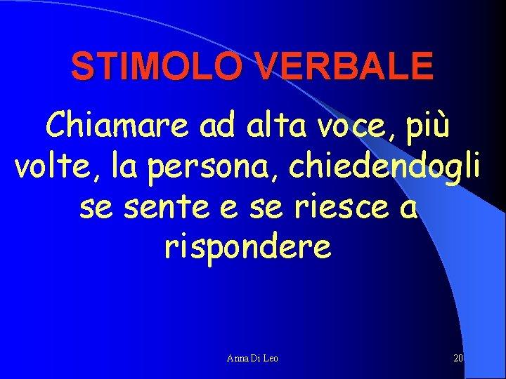 STIMOLO VERBALE Chiamare ad alta voce, più volte, la persona, chiedendogli se sente e