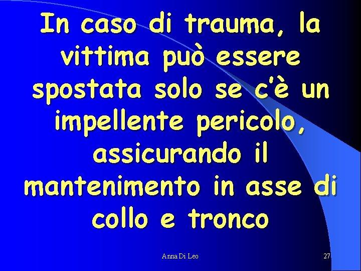 In caso di trauma, la vittima può essere spostata solo se c'è un impellente