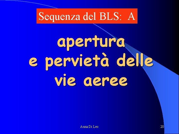 Sequenza del BLS: A apertura e pervietà delle vie aeree Anna Di Leo 28
