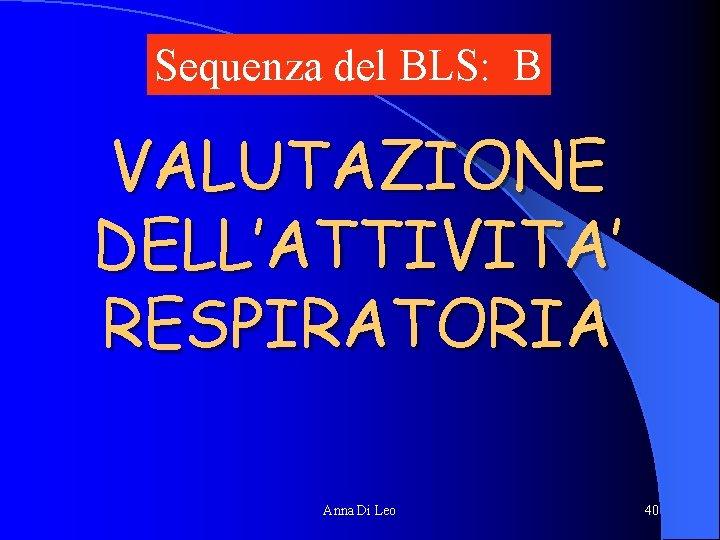Sequenza del BLS: B VALUTAZIONE DELL'ATTIVITA' RESPIRATORIA Anna Di Leo 40