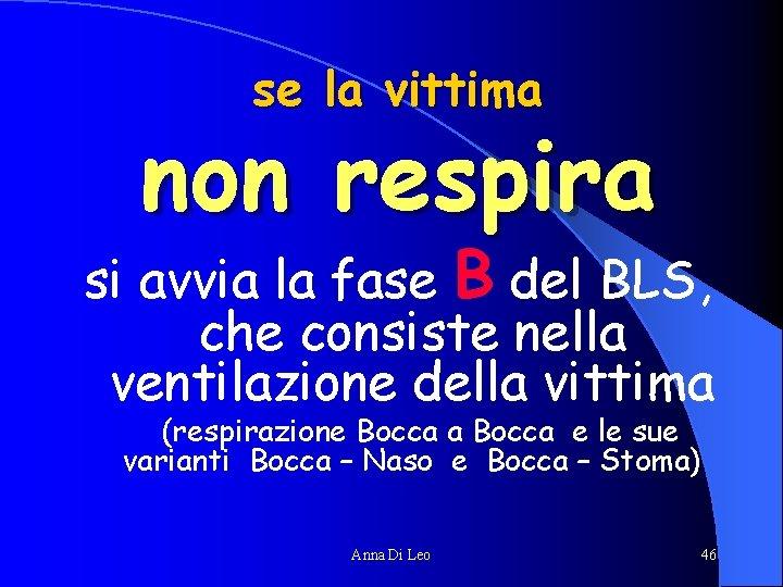 se la vittima non respira si avvia la fase B del BLS, che consiste