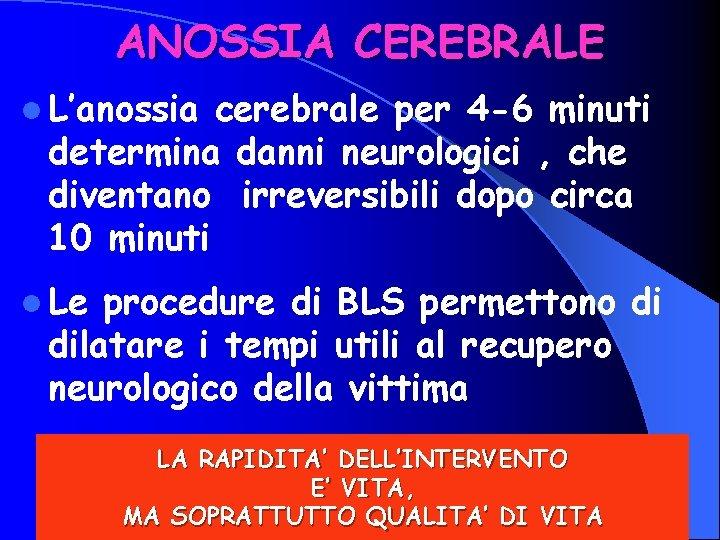 ANOSSIA CEREBRALE l L'anossia cerebrale per 4 -6 minuti determina danni neurologici , che