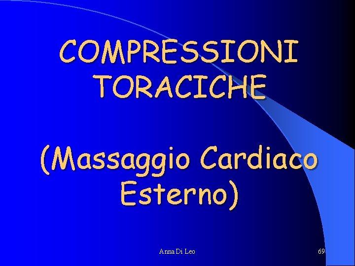 COMPRESSIONI TORACICHE (Massaggio Cardiaco Esterno) Anna Di Leo 69