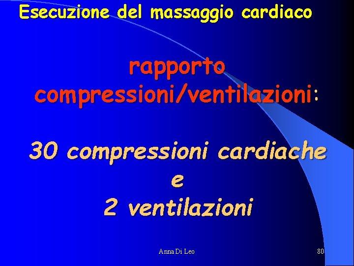 Esecuzione del massaggio cardiaco rapporto compressioni/ventilazioni: 30 compressioni cardiache e 2 ventilazioni Anna Di