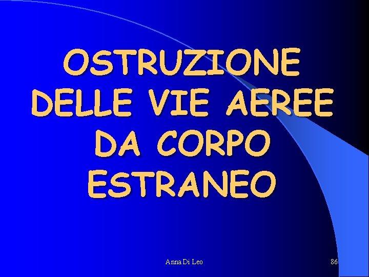 OSTRUZIONE DELLE VIE AEREE DA CORPO ESTRANEO Anna Di Leo 86
