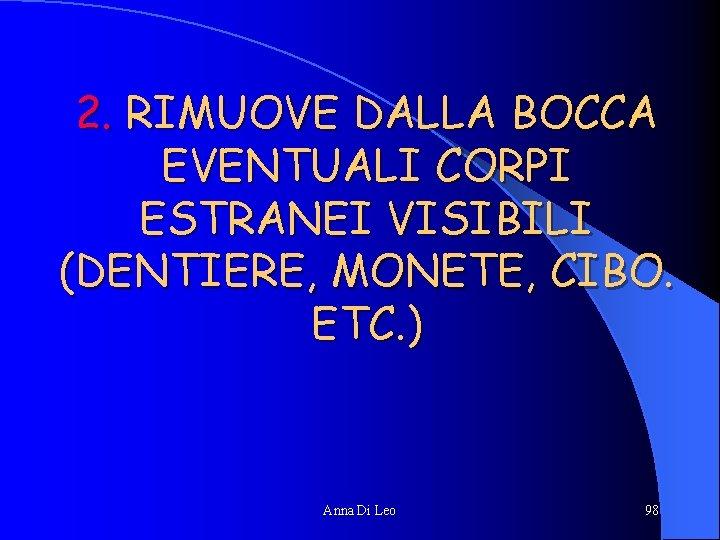 2. RIMUOVE DALLA BOCCA EVENTUALI CORPI ESTRANEI VISIBILI (DENTIERE, MONETE, CIBO. ETC. ) Anna
