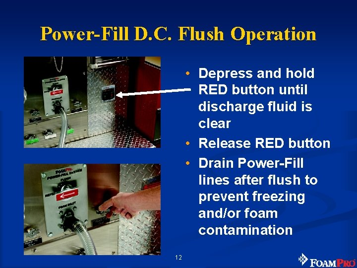 Power-Fill D. C. Flush Operation • Depress and hold RED button until discharge fluid