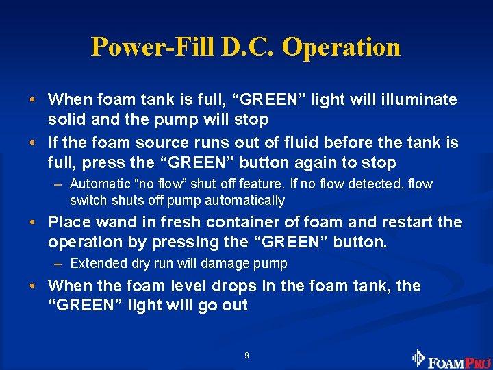 "Power-Fill D. C. Operation • When foam tank is full, ""GREEN"" light will illuminate"