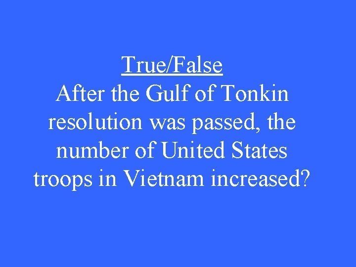 True/False After the Gulf of Tonkin resolution was passed, the number of United States