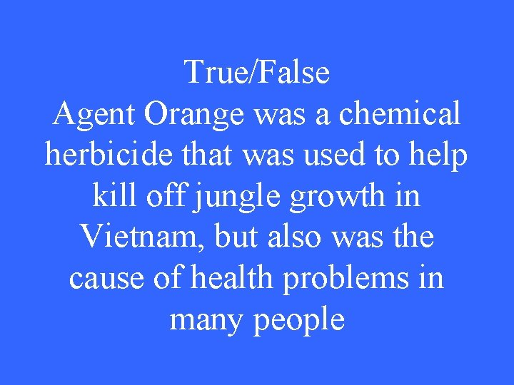 True/False Agent Orange was a chemical herbicide that was used to help kill off