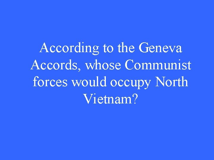 According to the Geneva Accords, whose Communist forces would occupy North Vietnam?