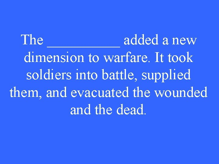 The _____ added a new dimension to warfare. It took soldiers into battle, supplied