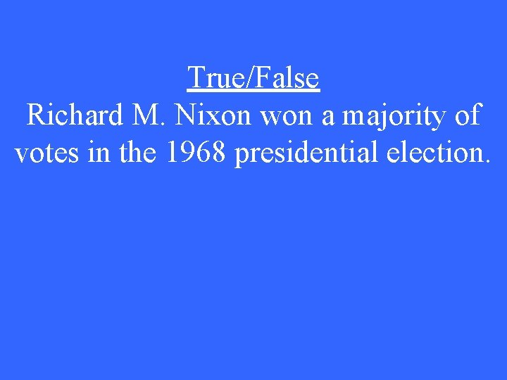 True/False Richard M. Nixon won a majority of votes in the 1968 presidential election.
