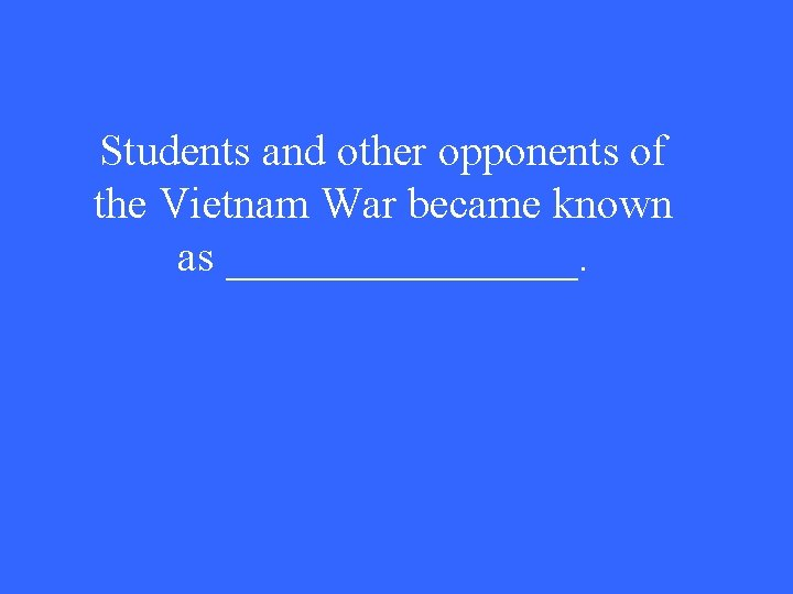 Students and other opponents of the Vietnam War became known as ________.