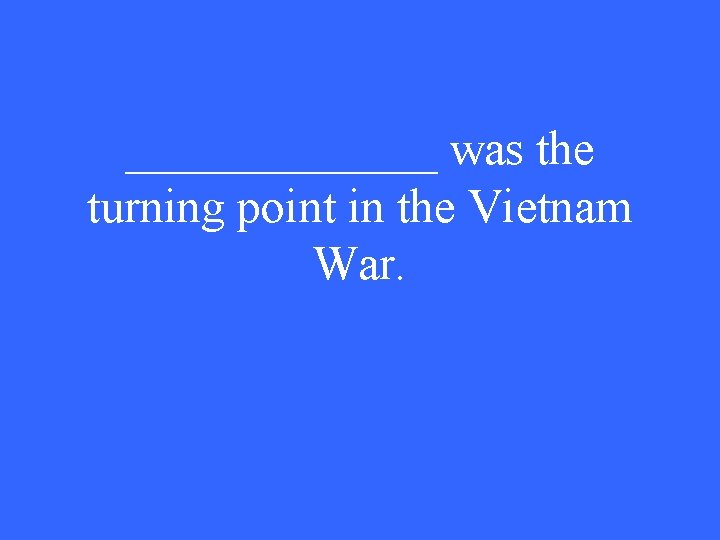 _______ was the turning point in the Vietnam War.