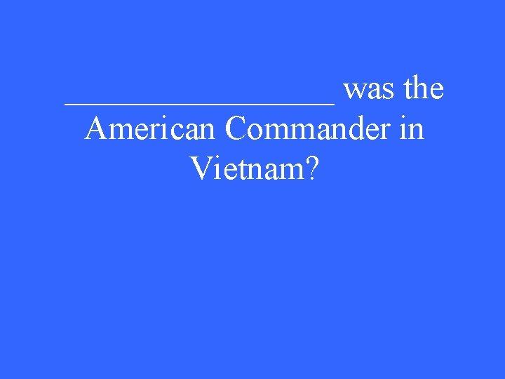 ________ was the American Commander in Vietnam?