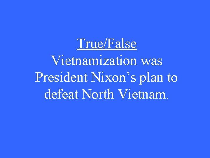 True/False Vietnamization was President Nixon's plan to defeat North Vietnam.