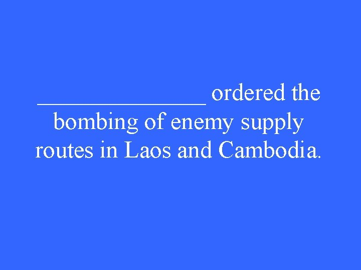 _______ ordered the bombing of enemy supply routes in Laos and Cambodia.