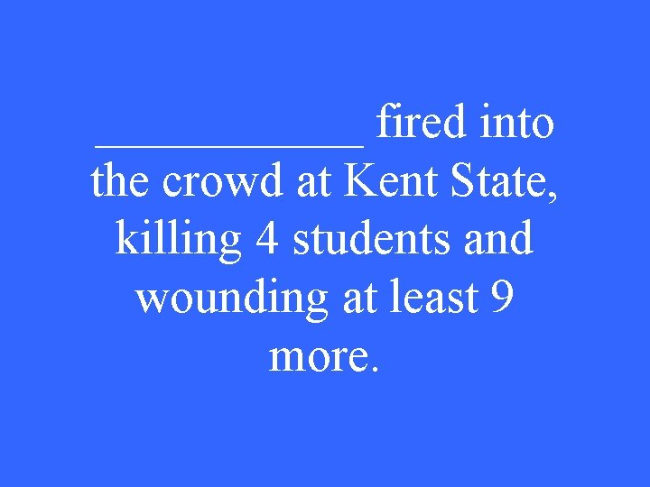 ______ fired into the crowd at Kent State, killing 4 students and wounding at