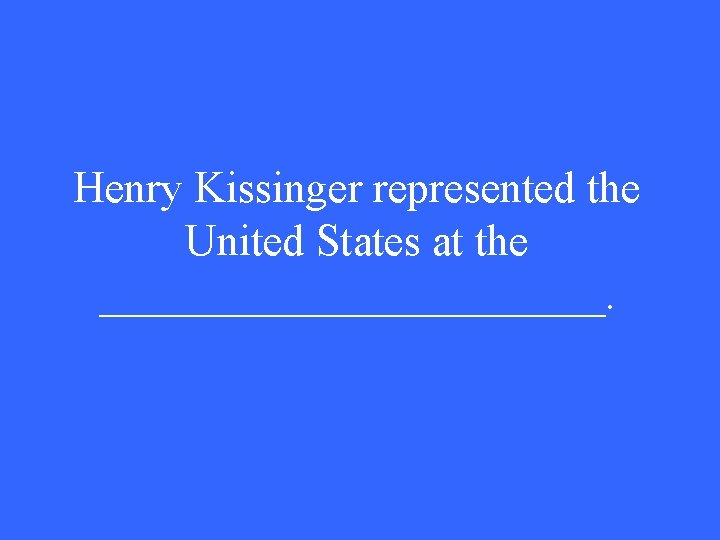 Henry Kissinger represented the United States at the ____________.