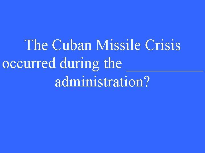 The Cuban Missile Crisis occurred during the _____ administration?