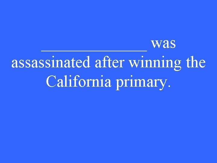 _______ was assassinated after winning the California primary.