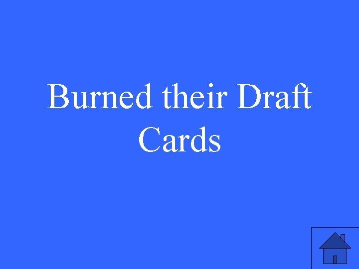 Burned their Draft Cards