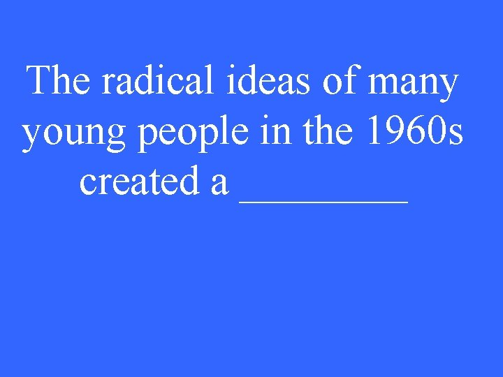 The radical ideas of many young people in the 1960 s created a ____